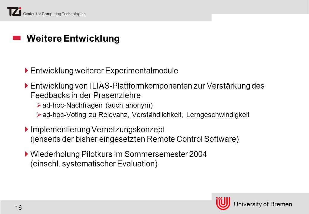 University of Bremen Center for Computing Technologies 16 Weitere Entwicklung Entwicklung weiterer Experimentalmodule Entwicklung von ILIAS-Plattformkomponenten zur Verstärkung des Feedbacks in der Präsenzlehre ad-hoc-Nachfragen (auch anonym) ad-hoc-Voting zu Relevanz, Verständlichkeit, Lerngeschwindigkeit Implementierung Vernetzungskonzept (jenseits der bisher eingesetzten Remote Control Software) Wiederholung Pilotkurs im Sommersemester 2004 (einschl.