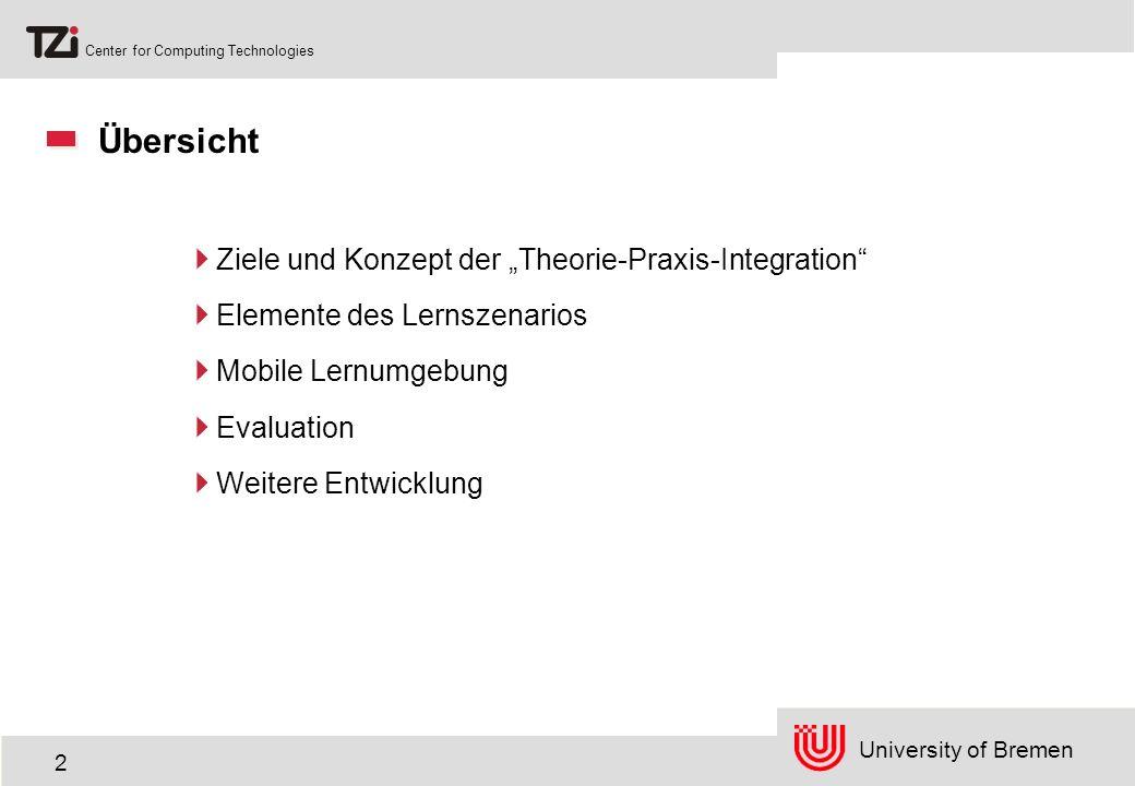 University of Bremen Center for Computing Technologies 3 Die Ziele Integration von theoretischen und praktischen Aspekten der Medieninformatik Training der Anwendbarkeit systematischen Wissens Verbesserung der Lernwirksamkeit und Nachhaltigkeit der Lehre