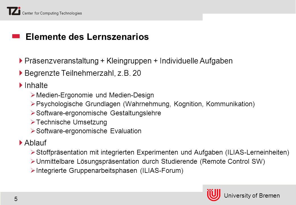 University of Bremen Center for Computing Technologies 5 Elemente des Lernszenarios Präsenzveranstaltung + Kleingruppen + Individuelle Aufgaben Begrenzte Teilnehmerzahl, z.B.