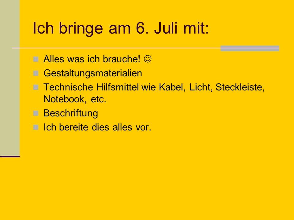 Ich bringe am 6. Juli mit: Alles was ich brauche! Gestaltungsmaterialien Technische Hilfsmittel wie Kabel, Licht, Steckleiste, Notebook, etc. Beschrif