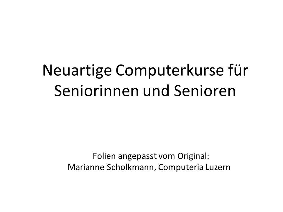 Neuartige Computerkurse für Seniorinnen und Senioren Folien angepasst vom Original: Marianne Scholkmann, Computeria Luzern