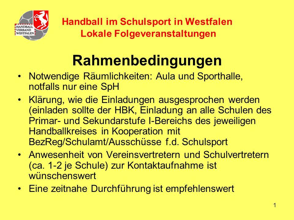 1 Handball im Schulsport in Westfalen Lokale Folgeveranstaltungen Rahmenbedingungen Notwendige Räumlichkeiten: Aula und Sporthalle, notfalls nur eine SpH Klärung, wie die Einladungen ausgesprochen werden (einladen sollte der HBK, Einladung an alle Schulen des Primar- und Sekundarstufe I-Bereichs des jeweiligen Handballkreises in Kooperation mit BezReg/Schulamt/Ausschüsse f.d.