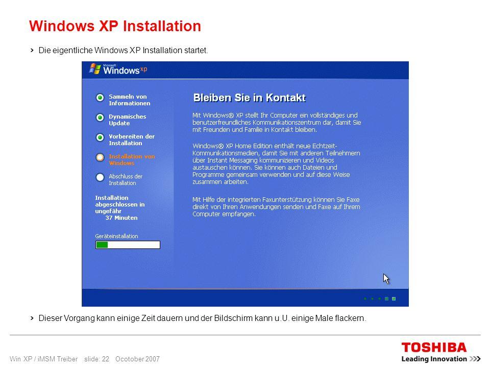 Win XP / iMSM Treiber slide: 22 Ocotober 2007 Windows XP Installation Die eigentliche Windows XP Installation startet. Dieser Vorgang kann einige Zeit