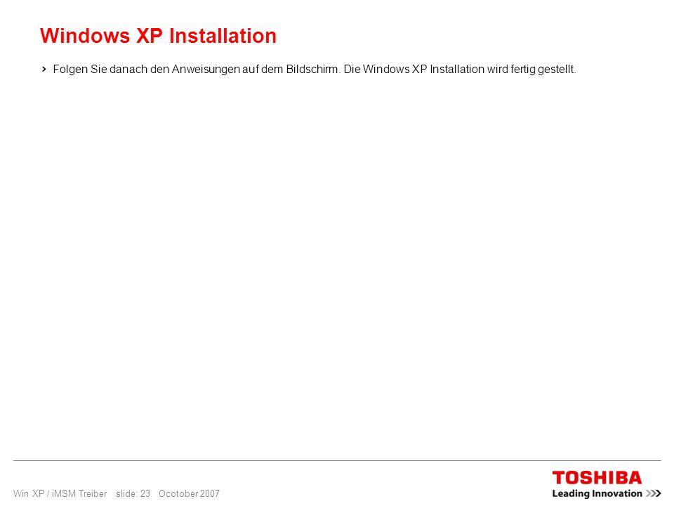 Win XP / iMSM Treiber slide: 23 Ocotober 2007 Windows XP Installation Folgen Sie danach den Anweisungen auf dem Bildschirm. Die Windows XP Installatio