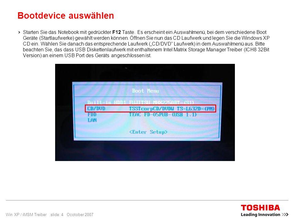 Win XP / iMSM Treiber slide: 4 Ocotober 2007 Bootdevice auswählen Starten Sie das Notebook mit gedrückter F12 Taste. Es erscheint ein Auswahlmenü, bei