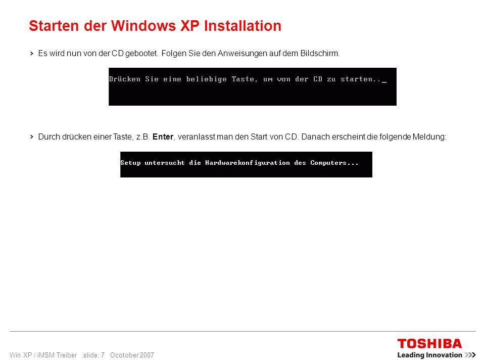 Win XP / iMSM Treiber slide: 7 Ocotober 2007 Starten der Windows XP Installation Es wird nun von der CD gebootet. Folgen Sie den Anweisungen auf dem B