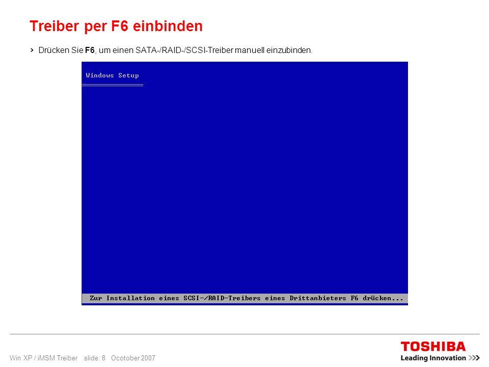Win XP / iMSM Treiber slide: 8 Ocotober 2007 Treiber per F6 einbinden Drücken Sie F6, um einen SATA-/RAID-/SCSI-Treiber manuell einzubinden.