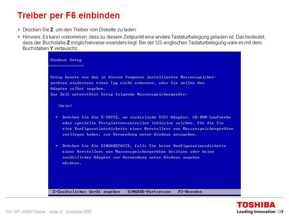 Win XP / iMSM Treiber slide: 9 Ocotober 2007 Treiber per F6 einbinden Drücken Sie Z, um den Treiber von Diskette zu laden. Hinweis: Es kann vorkommen,