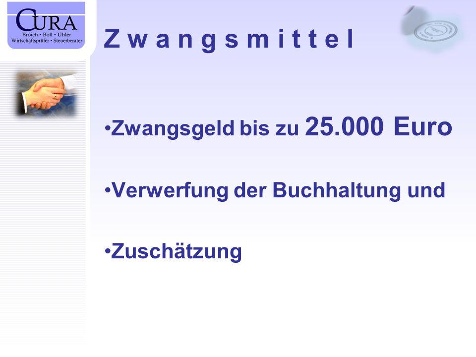 Z w a n g s m i t t e l Zwangsgeld bis zu 25.000 Euro Verwerfung der Buchhaltung und Zuschätzung