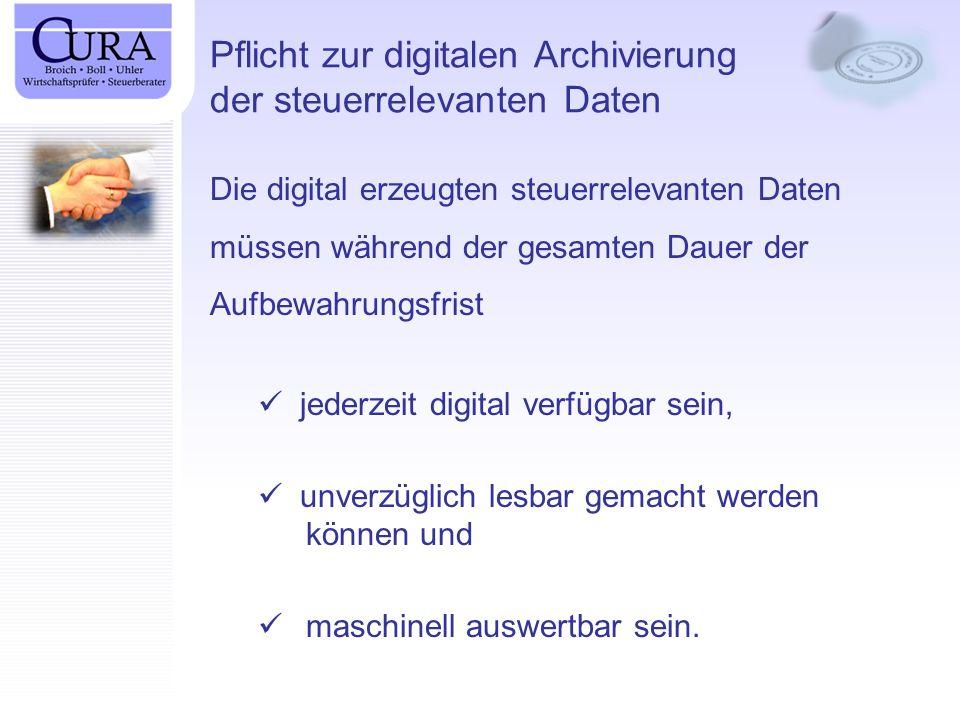 Pflicht zur digitalen Archivierung der steuerrelevanten Daten Die digital erzeugten steuerrelevanten Daten müssen während der gesamten Dauer der Aufbewahrungsfrist jederzeit digital verfügbar sein, unverzüglich lesbar gemacht werden können und maschinell auswertbar sein.