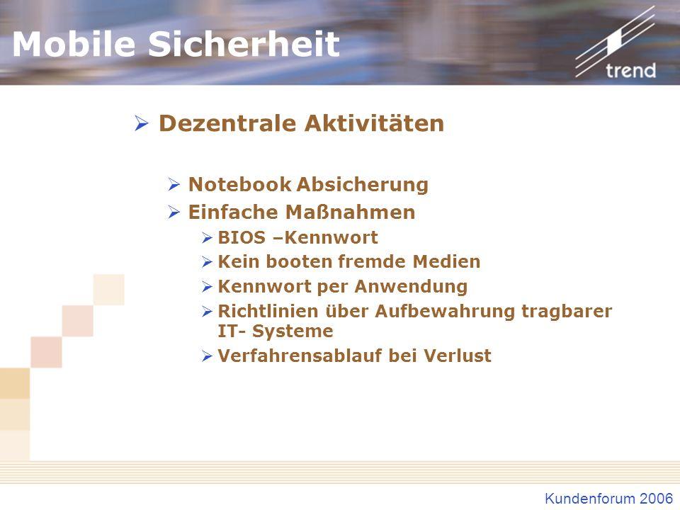 Kundenforum 2006 Mobile Sicherheit Dezentrale Aktivitäten Notebook Absicherung Einfache Maßnahmen BIOS –Kennwort Kein booten fremde Medien Kennwort per Anwendung Richtlinien über Aufbewahrung tragbarer IT- Systeme Verfahrensablauf bei Verlust