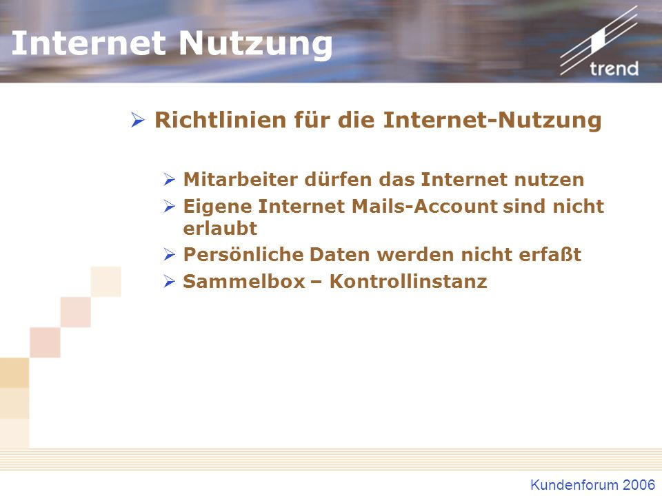 Kundenforum 2006 Internet Nutzung Richtlinien für die Internet-Nutzung Mitarbeiter dürfen das Internet nutzen Eigene Internet Mails-Account sind nicht erlaubt Persönliche Daten werden nicht erfaßt Sammelbox – Kontrollinstanz
