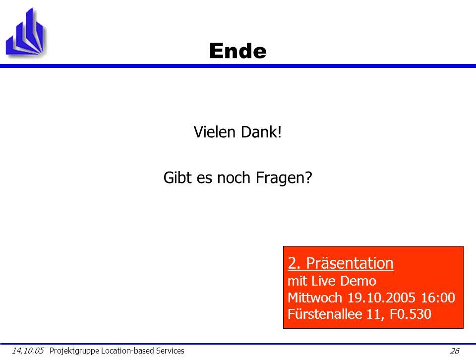 26 14.10.05 Projektgruppe Location-based Services Ende Vielen Dank! Gibt es noch Fragen? 2. Präsentation mit Live Demo Mittwoch 19.10.2005 16:00 Fürst