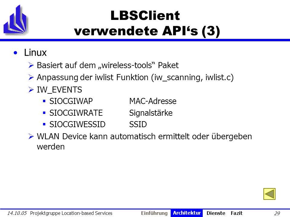 29 14.10.05 Projektgruppe Location-based Services LBSClient verwendete APIs (3) Linux Basiert auf dem wireless-tools Paket Anpassung der iwlist Funkti