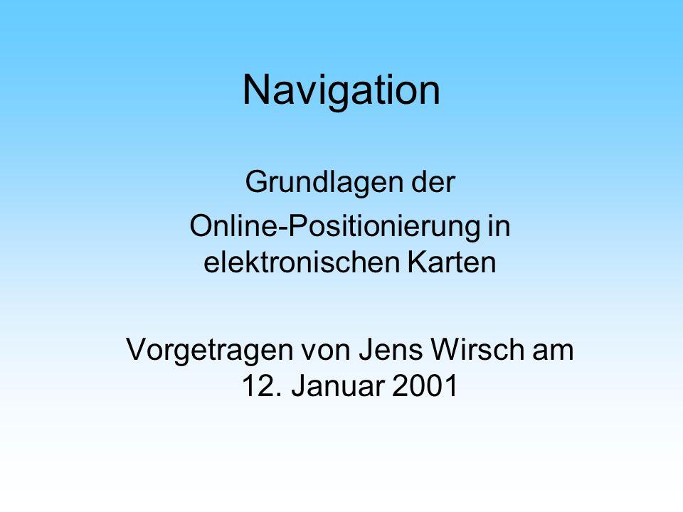 Navigation Grundlagen der Online-Positionierung in elektronischen Karten Vorgetragen von Jens Wirsch am 12. Januar 2001