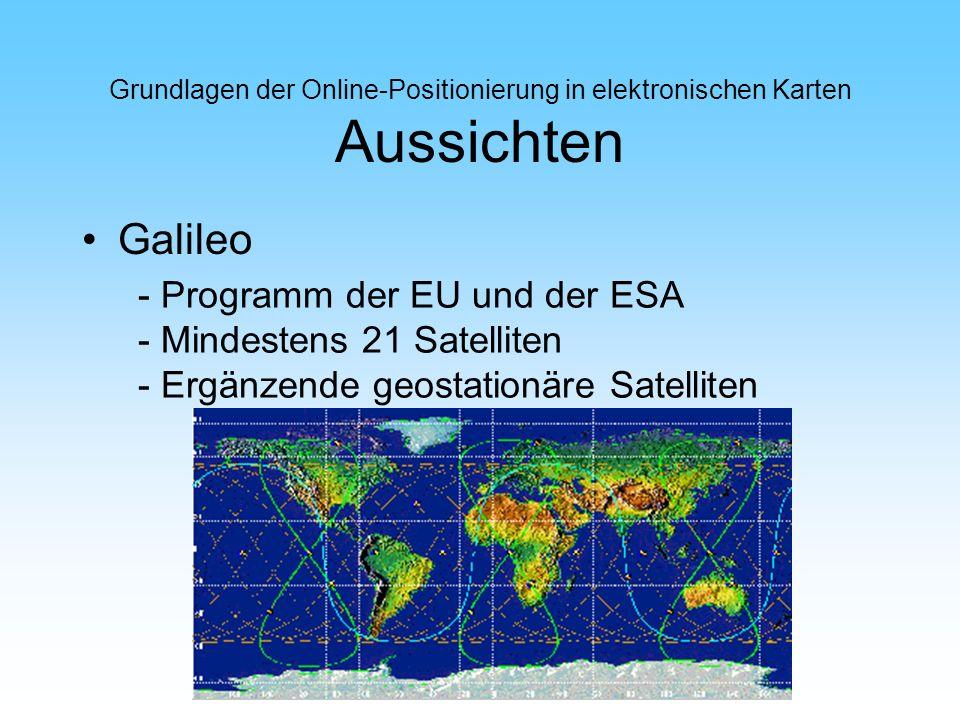 Grundlagen der Online-Positionierung in elektronischen Karten Aussichten Galileo - Programm der EU und der ESA - Mindestens 21 Satelliten - Ergänzende