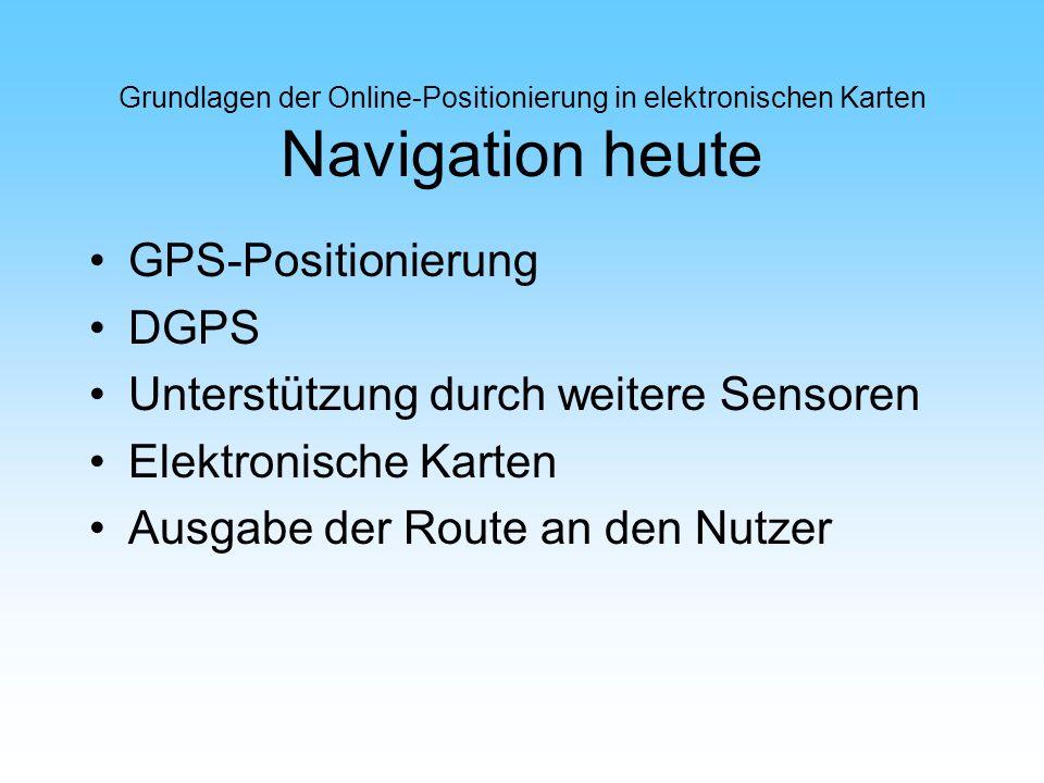 Grundlagen der Online-Positionierung in elektronischen Karten Navigation heute GPS-Positionierung DGPS Unterstützung durch weitere Sensoren Elektronis