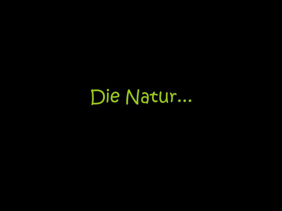 Die Natur...