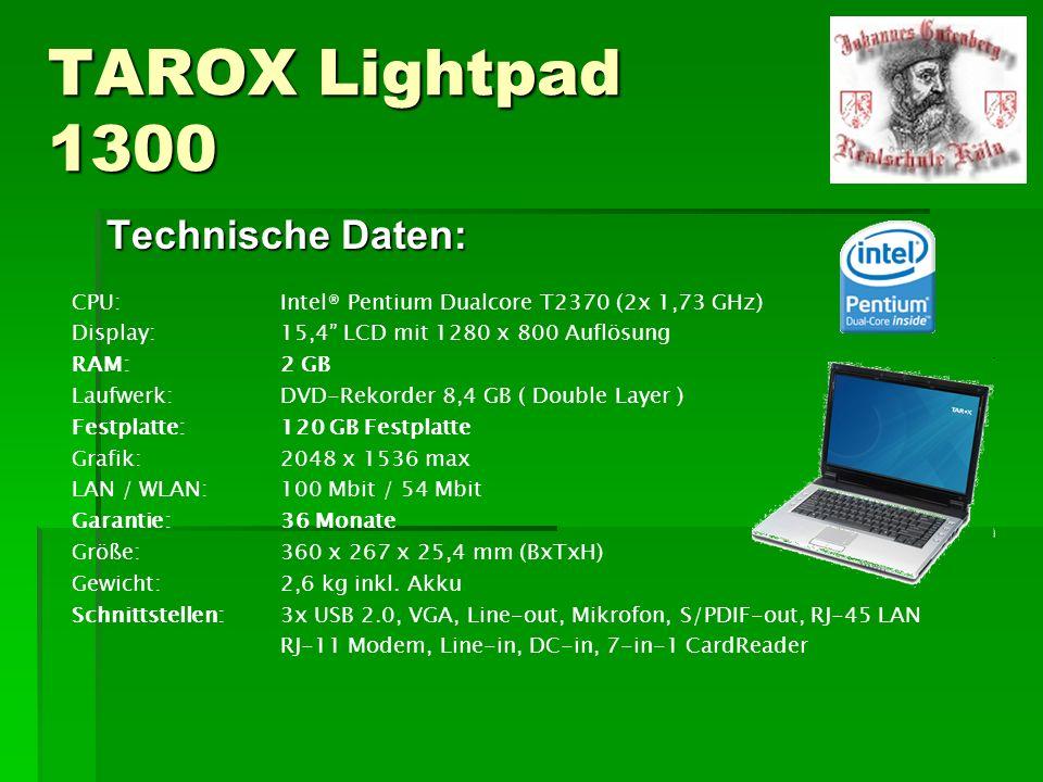 TAROX Lightpad 1300 Technische Daten: CPU:Intel® Pentium Dualcore T2370 (2x 1,73 GHz) Display:15,4 LCD mit 1280 x 800 Auflösung RAM:2 GB Laufwerk:DVD-