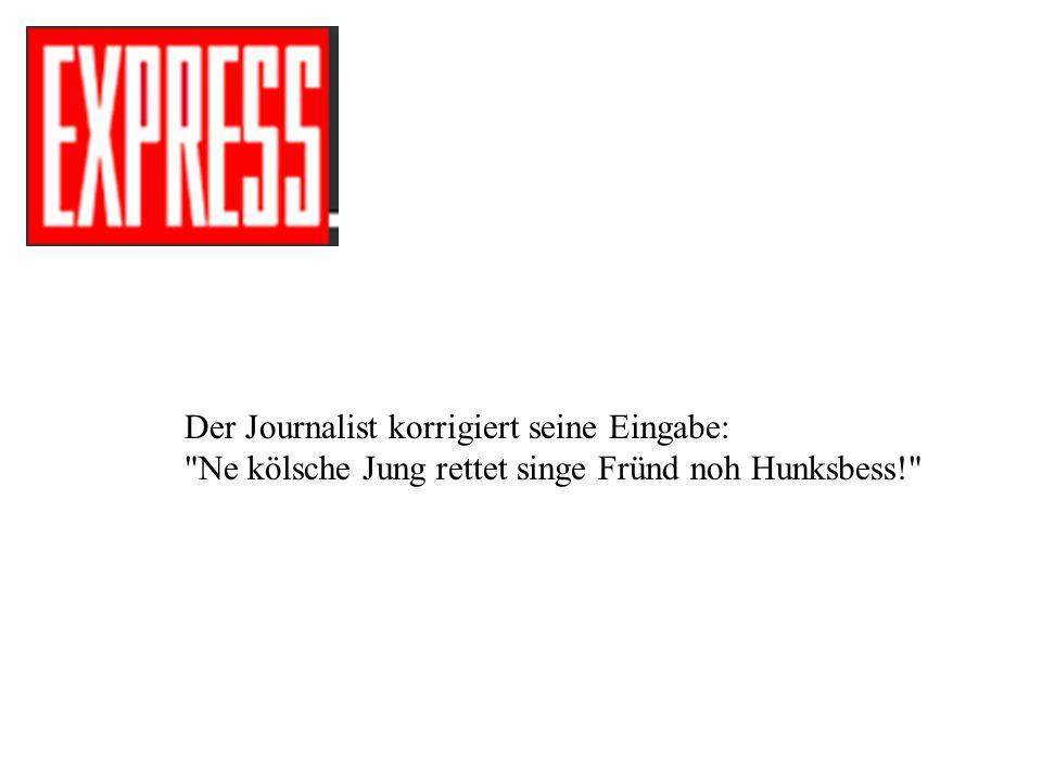 Der Journalist korrigiert seine Eingabe: Ne kölsche Jung rettet singe Fründ noh Hunksbess!