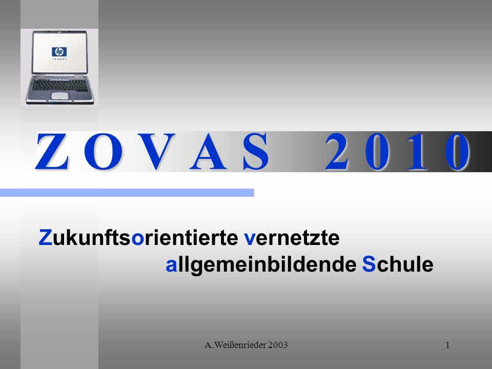 A.Weißenrieder 20031 Z O V A S 2 0 1 0 Zukunftsorientierte vernetzte allgemeinbildende Schule