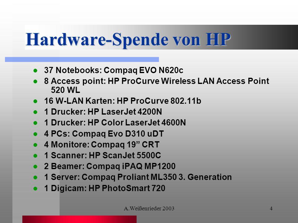A.Weißenrieder 20034 Hardware-Spende von HP 37 Notebooks: Compaq EVO N620c 8 Access point: HP ProCurve Wireless LAN Access Point 520 WL 16 W-LAN Karten: HP ProCurve 802.11b 1 Drucker: HP LaserJet 4200N 1 Drucker: HP Color LaserJet 4600N 4 PCs: Compaq Evo D310 uDT 4 Monitore: Compaq 19 CRT 1 Scanner: HP ScanJet 5500C 2 Beamer: Compaq iPAQ MP1200 1 Server: Compaq Proliant ML350 3.