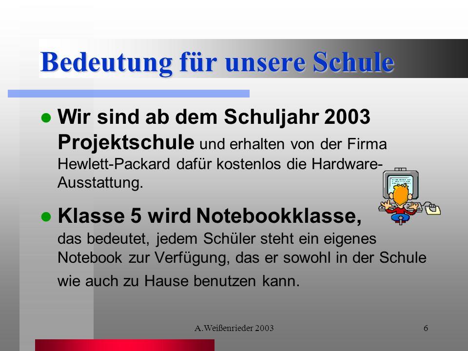A.Weißenrieder 20036 Bedeutung für unsere Schule Wir sind ab dem Schuljahr 2003 Projektschule und erhalten von der Firma Hewlett-Packard dafür kostenlos die Hardware- Ausstattung.
