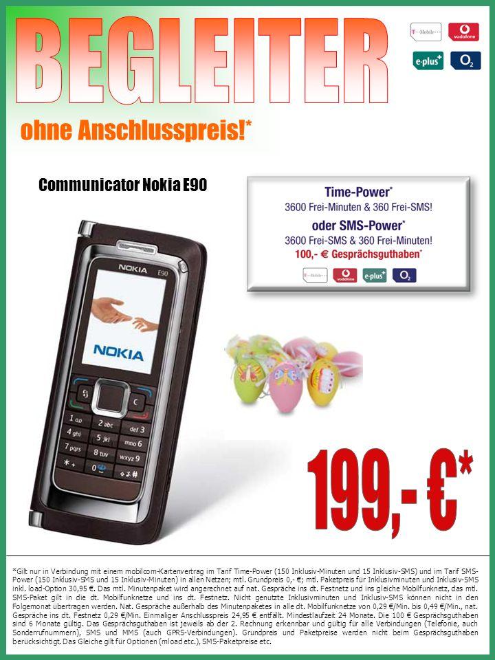 Communicator Nokia E90 ohne Anschlusspreis!* *Gilt nur in Verbindung mit einem mobilcom-Kartenvertrag im Tarif Time-Power (150 Inklusiv-Minuten und 15 Inklusiv-SMS) und im Tarif SMS- Power (150 Inklusiv-SMS und 15 Inklusiv-Minuten) in allen Netzen; mtl.