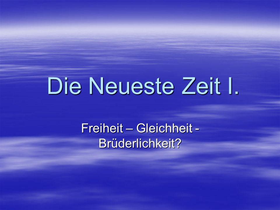 Die Neueste Zeit I. Die Neueste Zeit I. Freiheit – Gleichheit - Brüderlichkeit?