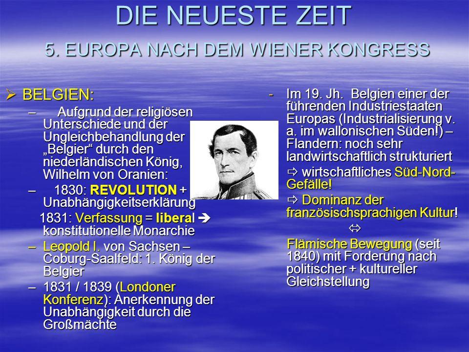 DIE NEUESTE ZEIT 5. EUROPA NACH DEM WIENER KONGRESS BELGIEN: BELGIEN: – Aufgrund der religiösen Unterschiede und der Ungleichbehandlung der Belgier du