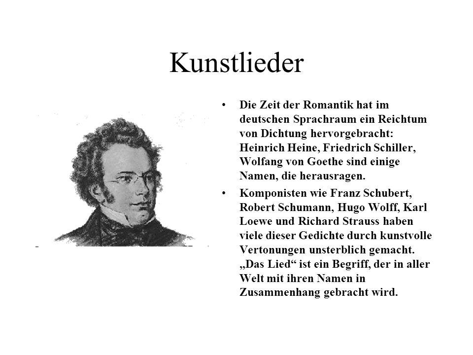 Kunstlieder Die Zeit der Romantik hat im deutschen Sprachraum ein Reichtum von Dichtung hervorgebracht: Heinrich Heine, Friedrich Schiller, Wolfang von Goethe sind einige Namen, die herausragen.