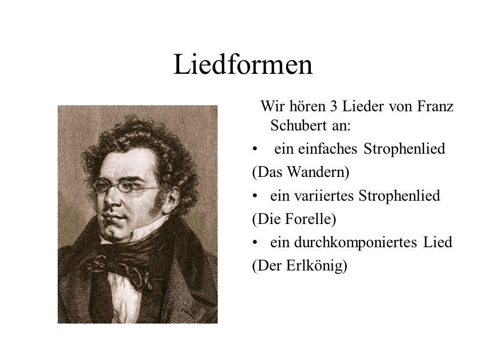 Liedformen Wir hören 3 Lieder von Franz Schubert an: ein einfaches Strophenlied (Das Wandern) ein variiertes Strophenlied (Die Forelle) ein durchkomponiertes Lied (Der Erlkönig)