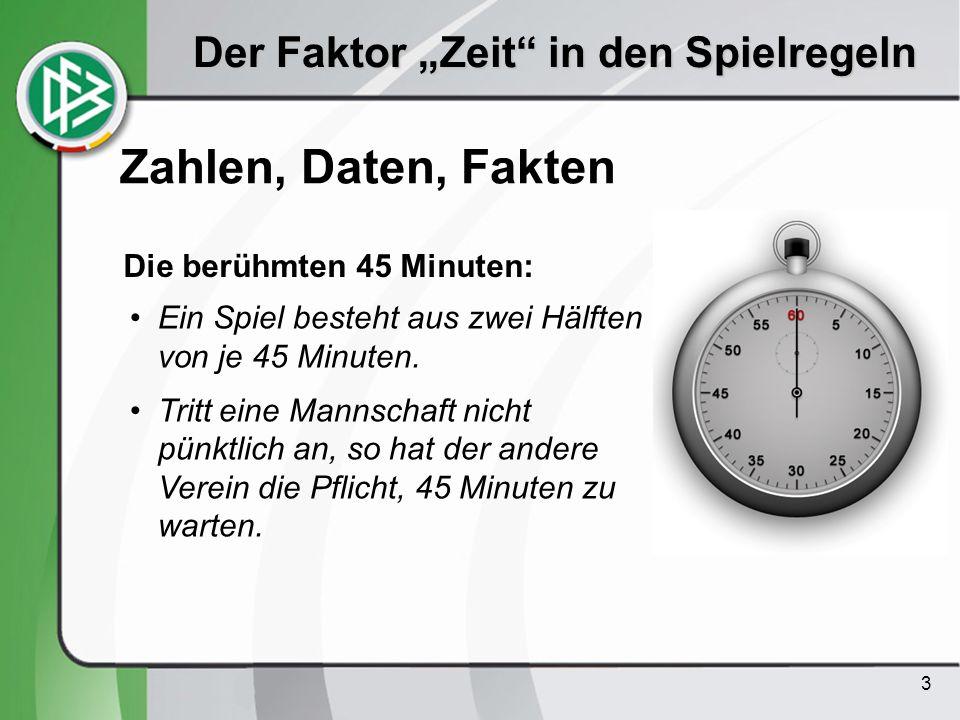 3 Der Faktor Zeit in den Spielregeln Zahlen, Daten, Fakten Ein Spiel besteht aus zwei Hälften von je 45 Minuten. Tritt eine Mannschaft nicht pünktlich