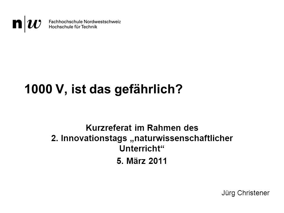1000 V, ist das gefährlich? Kurzreferat im Rahmen des 2. Innovationstags naturwissenschaftlicher Unterricht 5. März 2011 Jürg Christener
