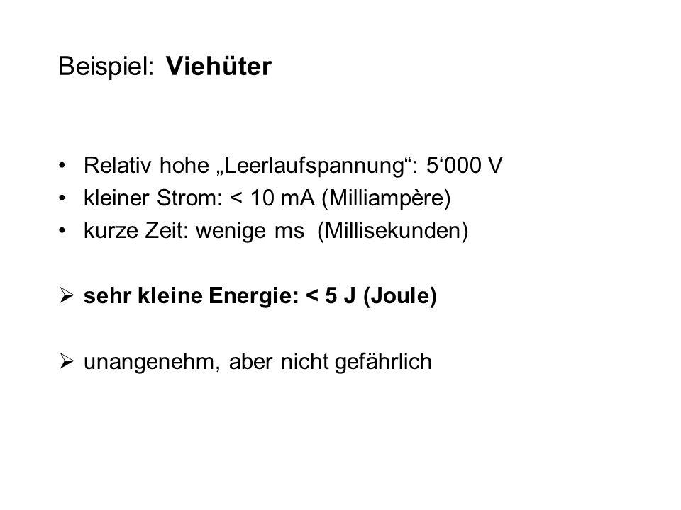 Beispiel: Viehüter Relativ hohe Leerlaufspannung: 5000 V kleiner Strom: < 10 mA (Milliampère) kurze Zeit: wenige ms (Millisekunden) sehr kleine Energi