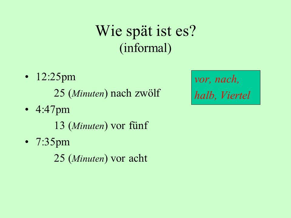 Wie spät ist es? (informal) 12:25pm 25 ( Minuten ) nach zwölf 4:47pm 13 ( Minuten ) vor fünf 7:35pm 25 ( Minuten ) vor acht vor, nach, halb, Viertel