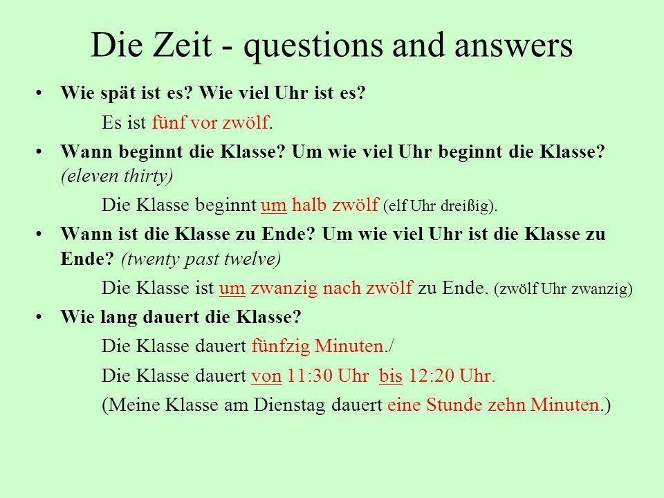Die Zeit - questions and answers Wie spät ist es? Wie viel Uhr ist es? Es ist fünf vor zwölf. Wann beginnt die Klasse? Um wie viel Uhr beginnt die Kla