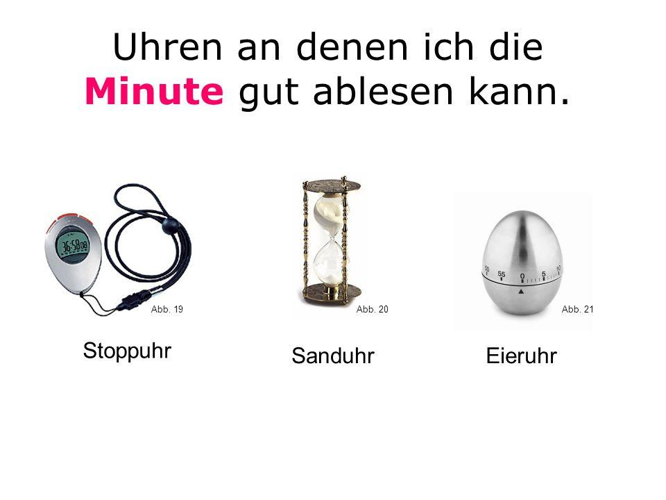 Uhren an denen ich die Minute gut ablesen kann. SanduhrEieruhr Stoppuhr Abb. 20Abb. 19Abb. 21
