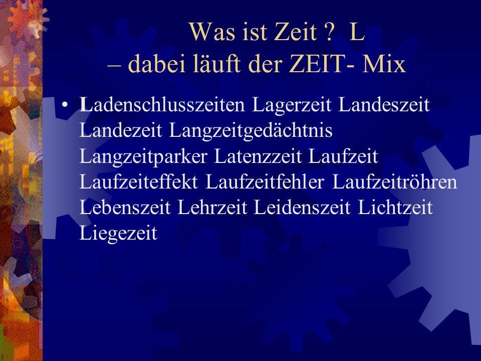Was ist Zeit ? L – dabei läuft der ZEIT- Mix Ladenschlusszeiten Lagerzeit Landeszeit Landezeit Langzeitgedächtnis Langzeitparker Latenzzeit Laufzeit L