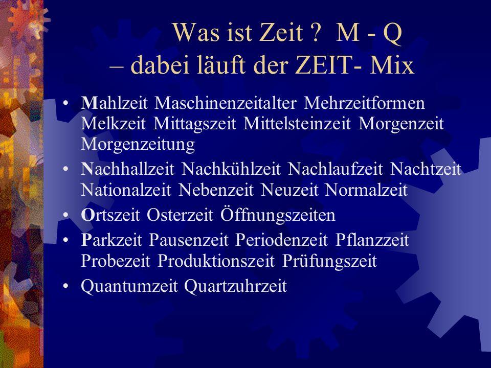 Was ist Zeit ? M - Q – dabei läuft der ZEIT- Mix Mahlzeit Maschinenzeitalter Mehrzeitformen Melkzeit Mittagszeit Mittelsteinzeit Morgenzeit Morgenzeit