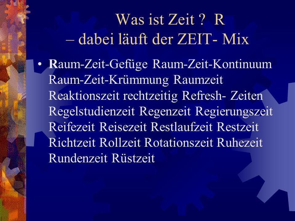 Was ist Zeit ? R – dabei läuft der ZEIT- Mix Raum-Zeit-Gefüge Raum-Zeit-Kontinuum Raum-Zeit-Krümmung Raumzeit Reaktionszeit rechtzeitig Refresh- Zeite