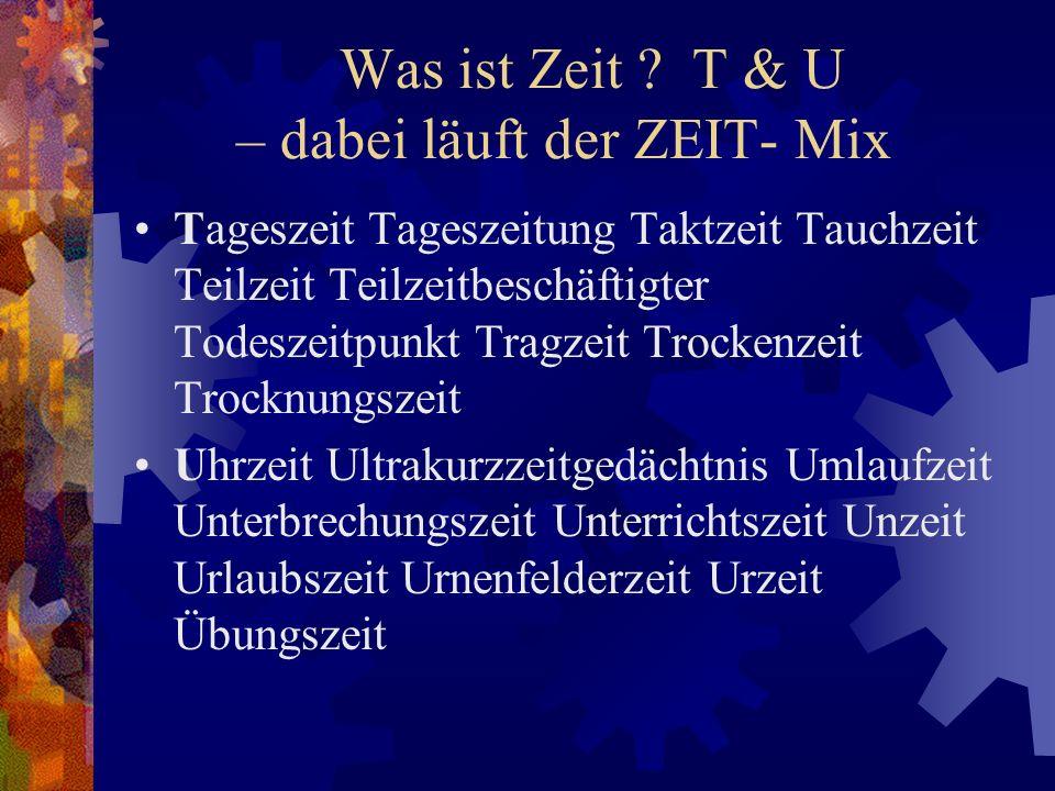 Was ist Zeit ? T & U – dabei läuft der ZEIT- Mix Tageszeit Tageszeitung Taktzeit Tauchzeit Teilzeit Teilzeitbeschäftigter Todeszeitpunkt Tragzeit Troc