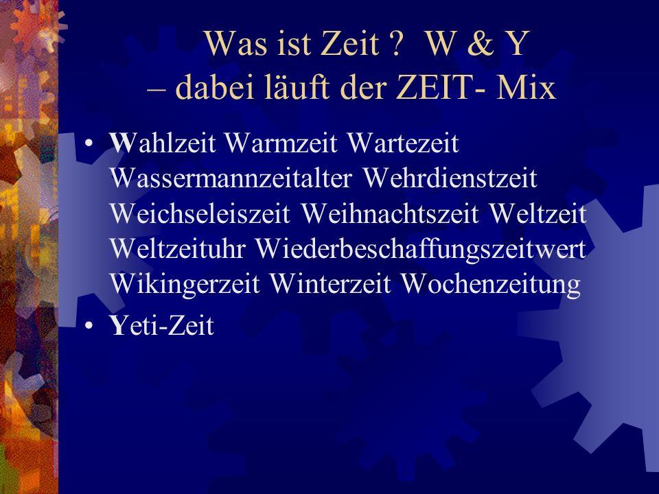 Was ist Zeit ? W & Y – dabei läuft der ZEIT- Mix Wahlzeit Warmzeit Wartezeit Wassermannzeitalter Wehrdienstzeit Weichseleiszeit Weihnachtszeit Weltzei