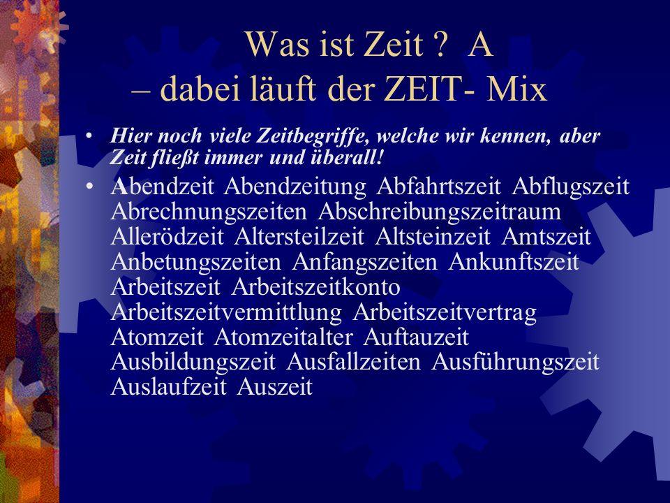 Was ist Zeit ? A – dabei läuft der ZEIT- Mix Hier noch viele Zeitbegriffe, welche wir kennen, aber Zeit fließt immer und überall! Abendzeit Abendzeitu