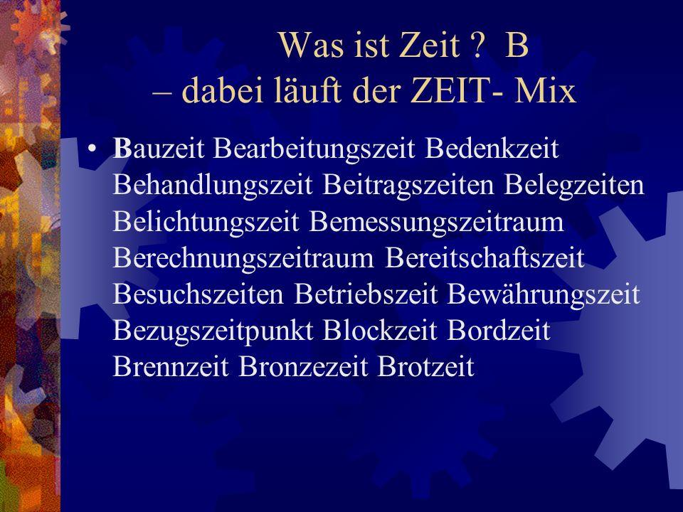 Was ist Zeit ? B – dabei läuft der ZEIT- Mix Bauzeit Bearbeitungszeit Bedenkzeit Behandlungszeit Beitragszeiten Belegzeiten Belichtungszeit Bemessungs