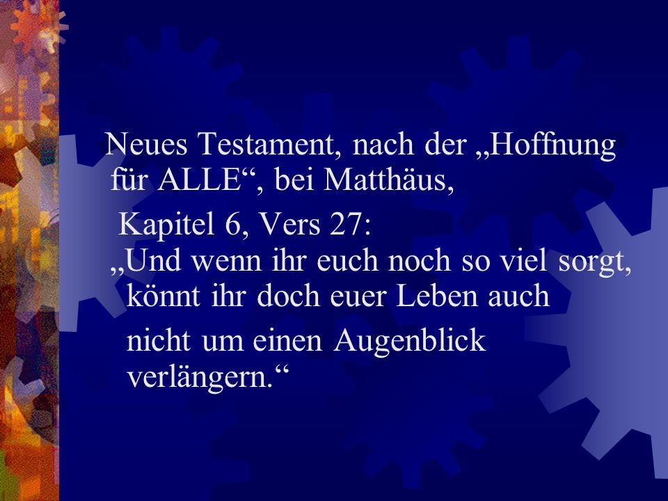 Neues Testament, nach der Hoffnung für ALLE, bei Matthäus, Kapitel 6, Vers 27: Und wenn ihr euch noch so viel sorgt, könnt ihr doch euer Leben auch ni