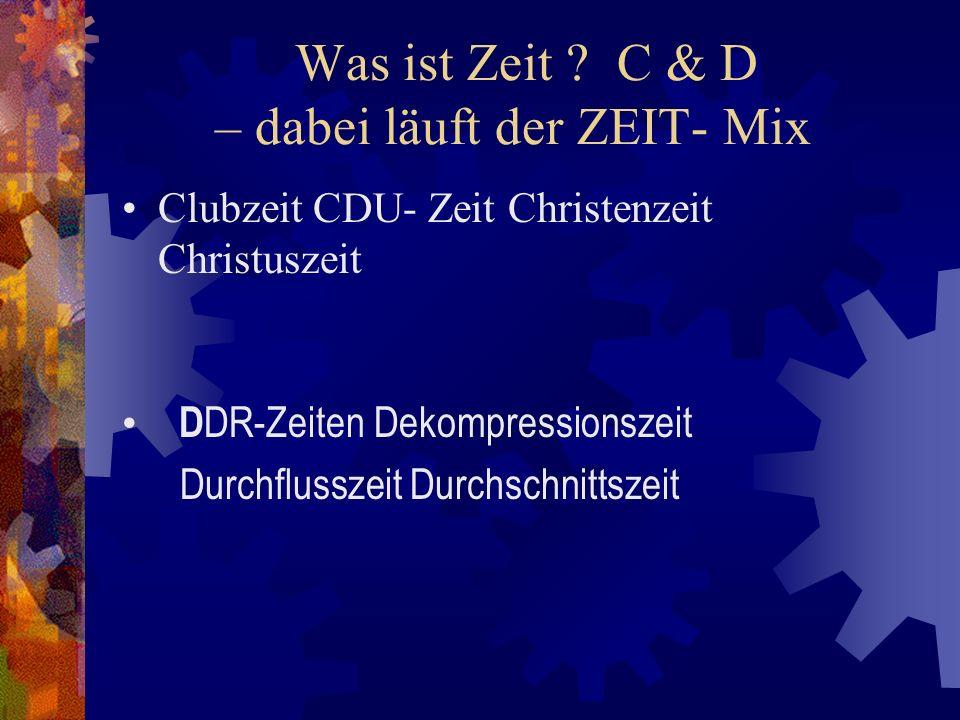 Was ist Zeit ? C & D – dabei läuft der ZEIT- Mix Clubzeit CDU- Zeit Christenzeit Christuszeit D DR-Zeiten Dekompressionszeit Durchflusszeit Durchschni