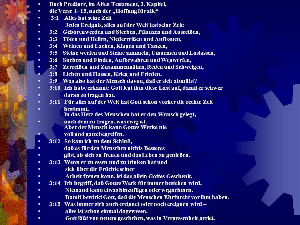 Buch Prediger, im Alten Testament, 3. Kapitel, die Verse 1- 15, nach der Hoffung für alle 3:1 Alles hat seine Zeit Jedes Ereignis, alles auf der Welt