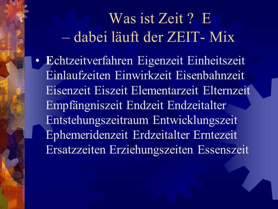 Was ist Zeit ? E – dabei läuft der ZEIT- Mix Echtzeitverfahren Eigenzeit Einheitszeit Einlaufzeiten Einwirkzeit Eisenbahnzeit Eisenzeit Eiszeit Elemen