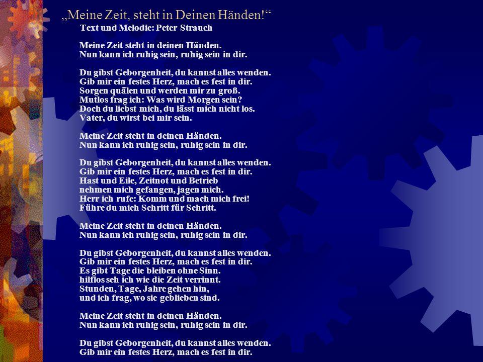 Meine Zeit, steht in Deinen Händen! Text und Melodie: Peter Strauch Meine Zeit steht in deinen Händen. Nun kann ich ruhig sein, ruhig sein in dir. Du